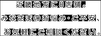 阪神地方に7店舗。みなさまのお悩み・ご不安、<br>お気軽にご相談ください。